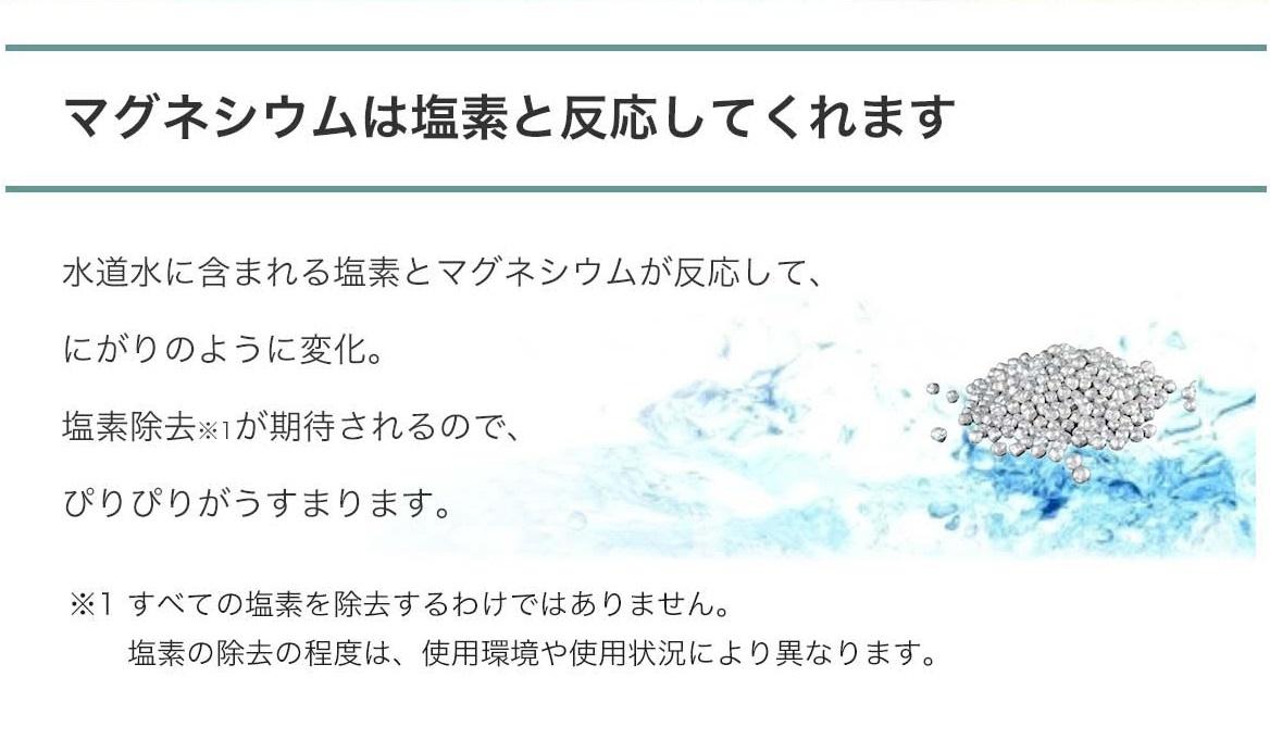 【マグネシウムは塩素と反応してくれます】水道水に含まれる塩素とマグネシウムが反応して、にがりのように変化。塩素除去※1が期待されるので、ぴりぴりがうすまります。※1 全ての塩素を除去するわけではありません。   塩素の除去の程度は、使用環境や使用状況により異なります。