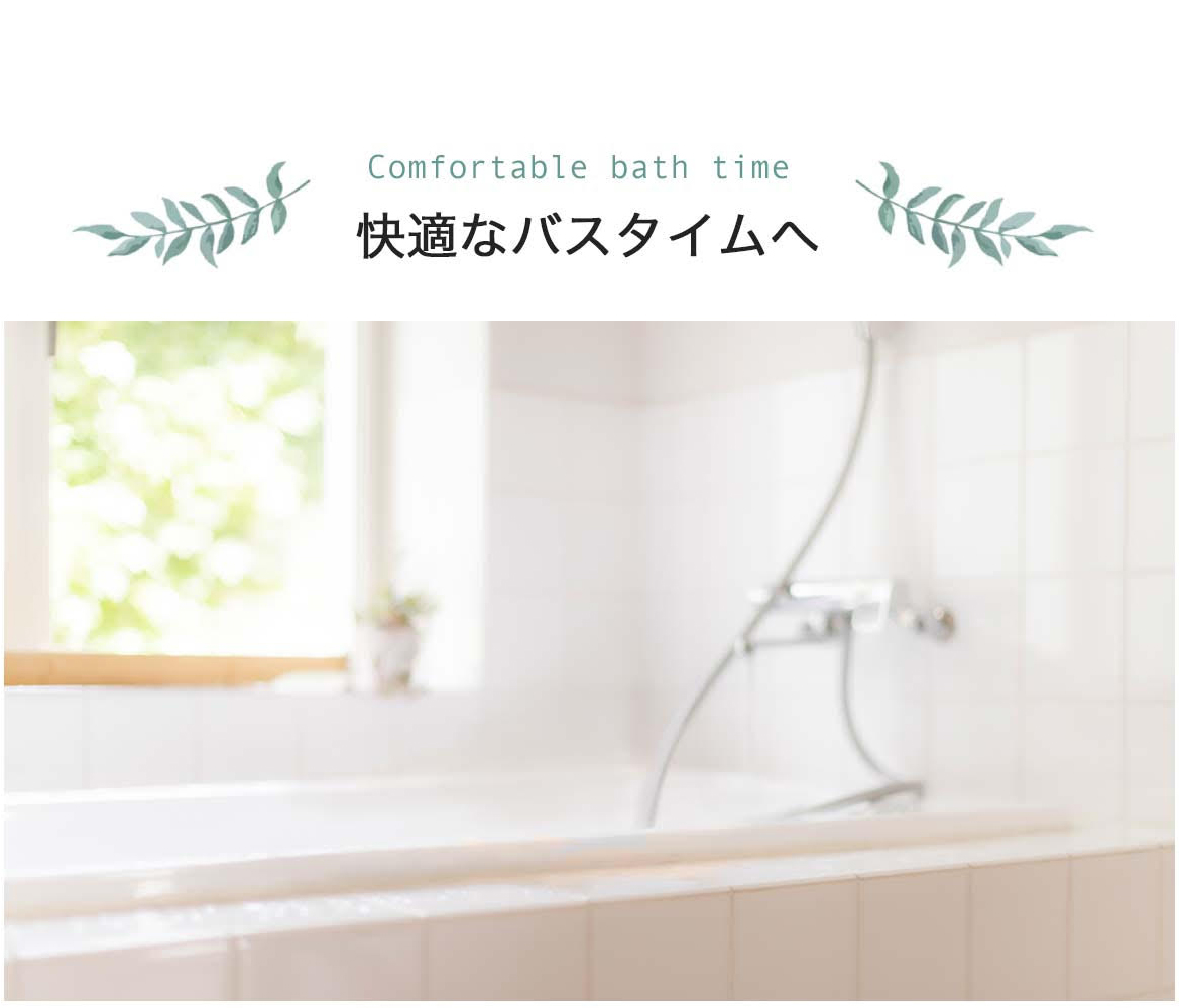 comfortable bath time快適なバスタイムへ。